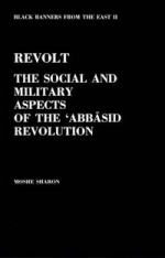 Revolt - the Social and Military aspects of the 'Abbāsid Revolution (Black Banners from the East, volume 2)